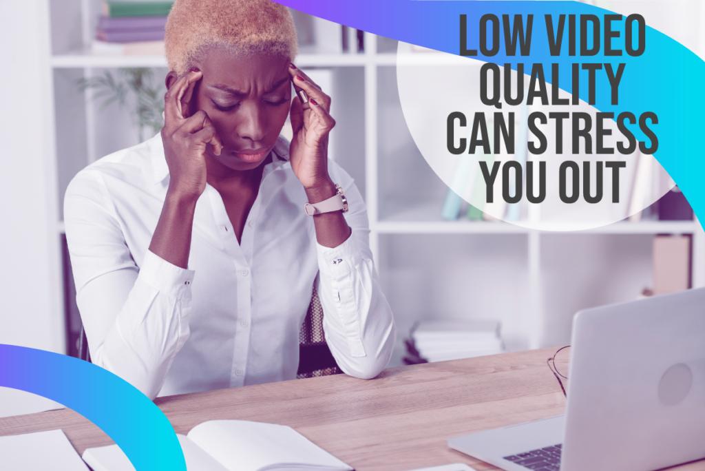 low video quality stress